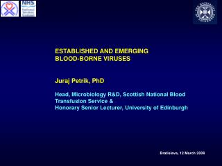 ESTABLISHED AND EMERGING  BLOOD-BORNE VIRUSES   Juraj Petrik, PhD  Head, Microbiology RD, Scottish National Blood  Trans