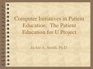 Computer Initiatives in Patient Education:  The Patient Education for U Project