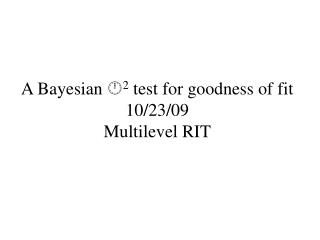 A Bayesian   2 test for goodness of fit 10/23/09 Multilevel RIT