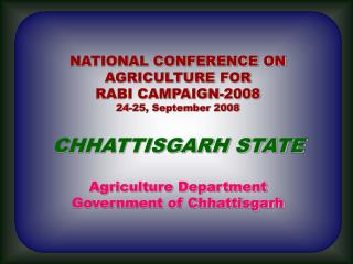 NATIONAL CONFERENCE ON  AGRICULTURE FOR  RABI CAMPAIGN-2008 24-25, September 2008 CHHATTISGARH STATE Agriculture Departm