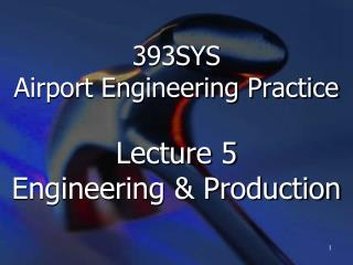 393SYS  Airport Engineering Practice   Lecture 5 Engineering  Production
