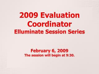 2009 Evaluation Coordinator  Elluminate Session Series February 6, 2009 The session will begin at 9:30.