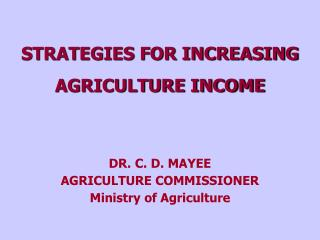 STRATEGIES FOR INCREASING  AGRICULTURE INCOME DR. C. D. MAYEE  AGRICULTURE COMMISSIONER Ministry of Agriculture
