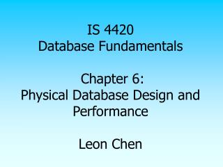 IS 4420 Database Fundamentals   Chapter 6: Physical Database Design and Performance   Leon Chen
