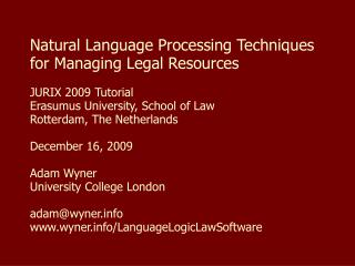 Natural Language Processing Techniques for Managing Legal Resources JURIX 2009 Tutorial Erasumus University, School of L