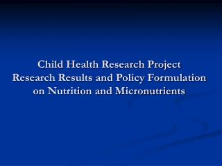 Child Health Research Project Research Results and Policy Formulation on Nutrition and Micronutrients