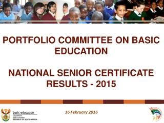 PORTFOLIO COMMITTEE ON BASIC EDUCATION NATIONAL SENIOR CERTIFICATE RESULTS - 2015