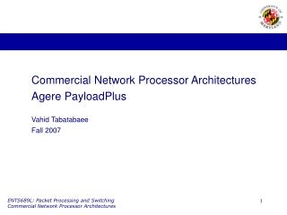 Commercial Network Processor Architectures Agere PayloadPlus  Vahid Tabatabaee Fall 2007