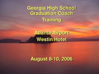 Georgia High School Graduation Coach Training Atlanta Airport Westin Hotel August 8-10, 2006
