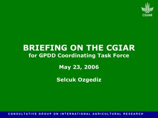 BRIEFING ON THE CGIAR for GPDD Coordinating Task Force May 23, 2006 Selcuk Ozgediz
