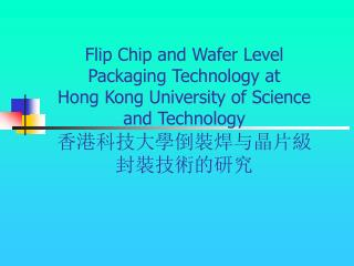 Flip Chip and Wafer Level Packaging Technology at Hong Kong University of Science and Technology 香港科技大學倒裝焊与晶片級封裝技術的研究
