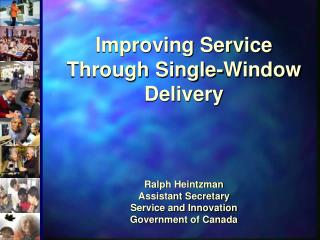 Improving Service Through Single-Window Delivery    Ralph Heintzman Assistant Secretary Service and Innovation Governmen