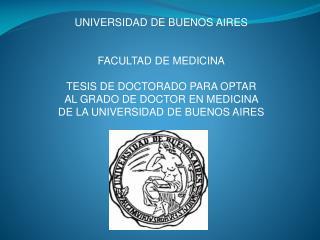 UNIVERSIDAD DE BUENOS AIRES FACULTAD DE MEDICINA TESIS DE DOCTORADO PARA OPTAR  AL GRADO DE DOCTOR EN MEDICINA  DE LA UN