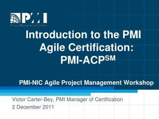 Introduction to the PMI Agile Certification:  PMI-ACPSM  PMI-NIC Agile Project Management Workshop