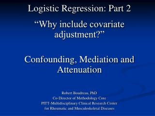 "Logistic Regression: Part 2  ""Why include covariate adjustment?""  Confounding, Mediation and Attenuation Robert Boud"