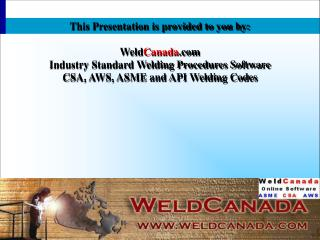 This Presentation is provided to you by: Weld Canada .com Industry Standard Welding Procedures Software CSA, AWS, ASME