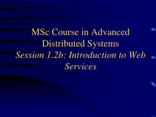 MSc Course in Advanced Distributed Systems Session 1.2b: Introduction to Web Services