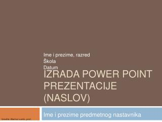 Izrada power  point  prezentacije (NASLOV)