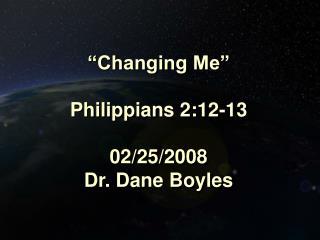 """""""Changing Me"""" Philippians 2:12-13 02/25/2008 Dr. Dane Boyles"""