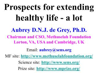 Prospects for extending healthy life - a lot Aubrey D.N.J. de Grey, Ph.D. Chairman and CSO, Methuselah Foundation Lorton