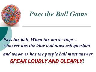 Pass the ball. When the music stops – whoever has the blue ball must ask question and whoever has the purple ball must