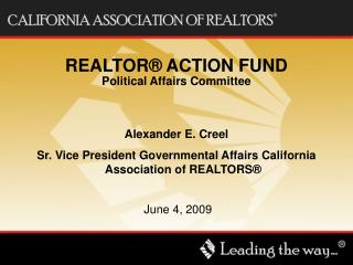 REALTOR® ACTION FUND Political Affairs Committee Alexander E. Creel Sr. Vice President Governmental Affairs California