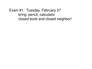 Exam 1:  Tuesday, February 27  bring: pencil, calculator  closed book and closed neighbor