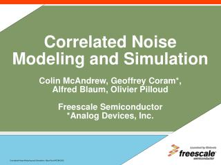 Correlated Noise Modeling and Simulation Colin McAndrew, Geoffrey Coram*, Alfred Blaum, Olivier Pilloud Freescale Semico