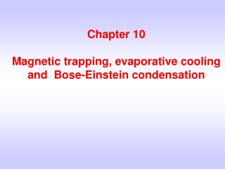 Chapter 10 Magnetic trapping, evaporative cooling and  Bose-Einstein condensation