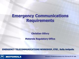 Emergency Communications Requirements   Christian Ollivry  Motorola Regulatory Office    EMERGENCY TELECOMMUNICATIONS WO