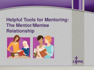 Helpful Tools for Mentoring: The Mentor/Mentee  Relationship