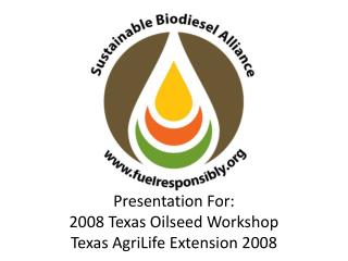 Presentation For: 2008 Texas Oilseed Workshop Texas AgriLife Extension 2008