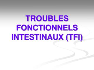 TROUBLES FONCTIONNELS INTESTINAUX (TFI)