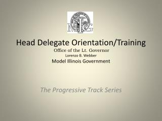 Head Delegate Orientation/Training Office of the Lt. Governor   Lorenzo B. Webber Model Illinois Government