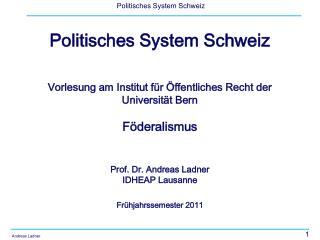 Politisches System Schweiz Vorlesung am Institut für Öffentliches Recht der Universität Bern Föderalismus Prof. Dr. Andr