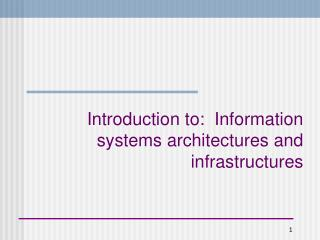 Introduction to:  Information systems architectures and infrastructures