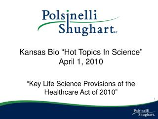 Kansas Bio  Hot Topics In Science  April 1, 2010   Key Life Science Provisions of the Healthcare Act of 2010
