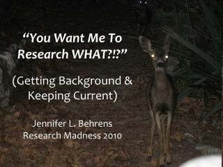 """You Want Me To Research WHAT?!?"" (Getting Background &  Keeping Current) Jennifer L. Behrens Research Madness 2010"