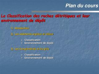 Introduction Les sédiments argileux et silteux Classification Environnement de dépôt Les Conglomérats et les grès Classi