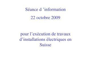 Séance d'information  22 octobre 2009 pour l'exécution de travaux d'installations électriques en Suisse