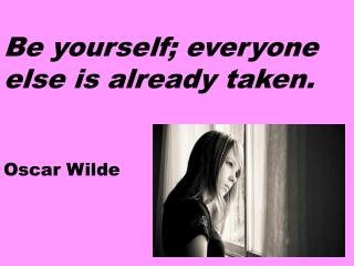 Be yourself; everyone else is already taken. Oscar Wilde