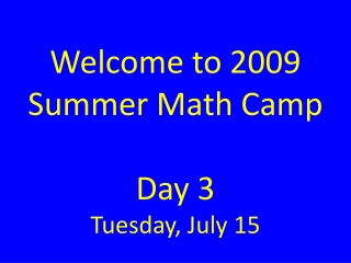 Welcome to 2009 Summer Math Camp Day 3 Tuesday, July 15