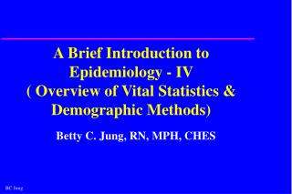A Brief Introduction to Epidemiology - IV   Overview of Vital Statistics  Demographic Methods