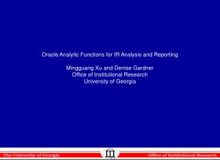 Oracle Analytic Functions for IR Analysis and Reporting Mingguang Xu and Denise Gardner Office of Institutional Research