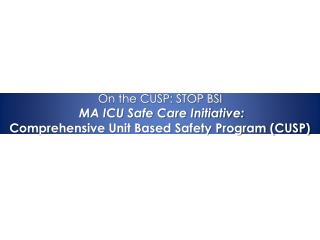 On the CUSP: STOP BSI MA ICU Safe Care Initiative: Comprehensive Unit Based Safety Program (CUSP)