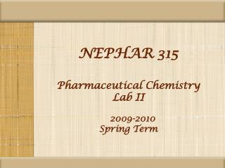 NEPHAR 315 Pharmaceutical Chemistry Lab II 2009-2010 Spring Term