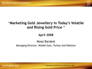 """ Marketing Gold Jewellery in Today's Volatile and Rising Gold Price "" April 2008"