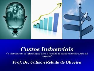 """Custos Industriais """" o instrumento de informações para a tomada de decisões dentro e fora da empresa"""" Prof. Dr. Ualison"""