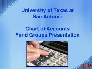 University of Texas at  San Antonio   Chart of Accounts Fund Groups Presentation