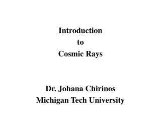 Introduction  to Cosmic Rays Dr. Johana Chirinos Michigan Tech University